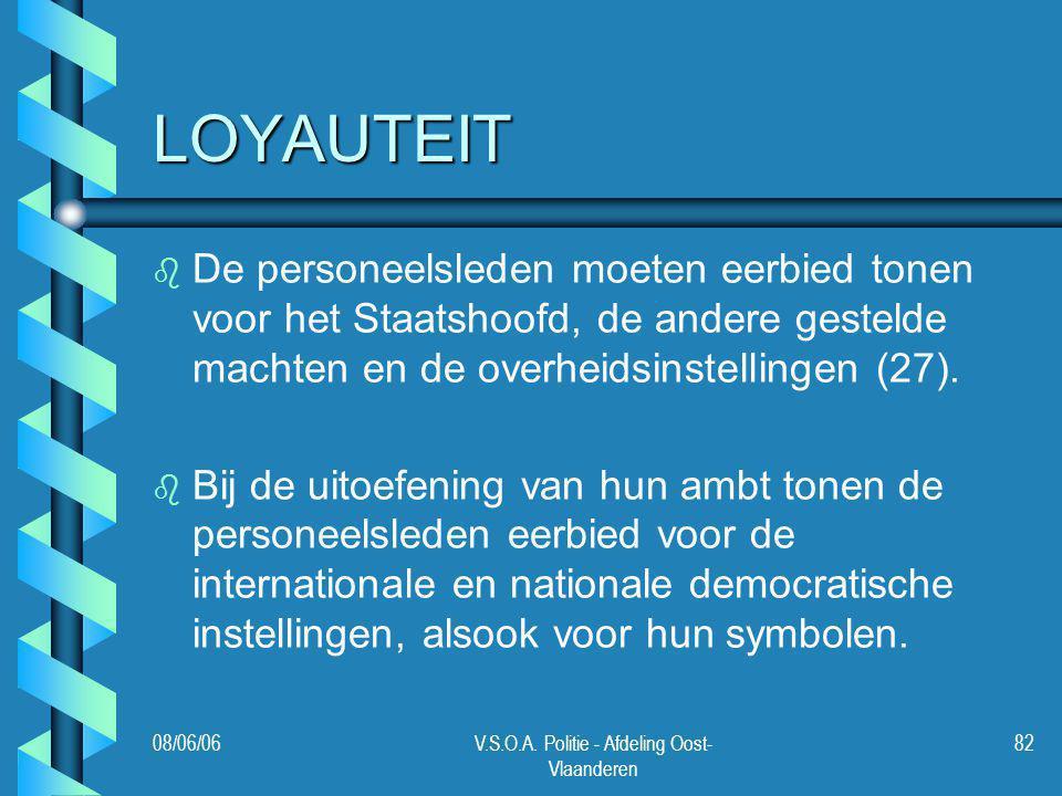 08/06/06V.S.O.A. Politie - Afdeling Oost- Vlaanderen 82 LOYAUTEIT b b De personeelsleden moeten eerbied tonen voor het Staatshoofd, de andere gestelde