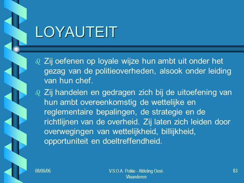 08/06/06V.S.O.A. Politie - Afdeling Oost- Vlaanderen 83 LOYAUTEIT b b Zij oefenen op loyale wijze hun ambt uit onder het gezag van de politieoverheden