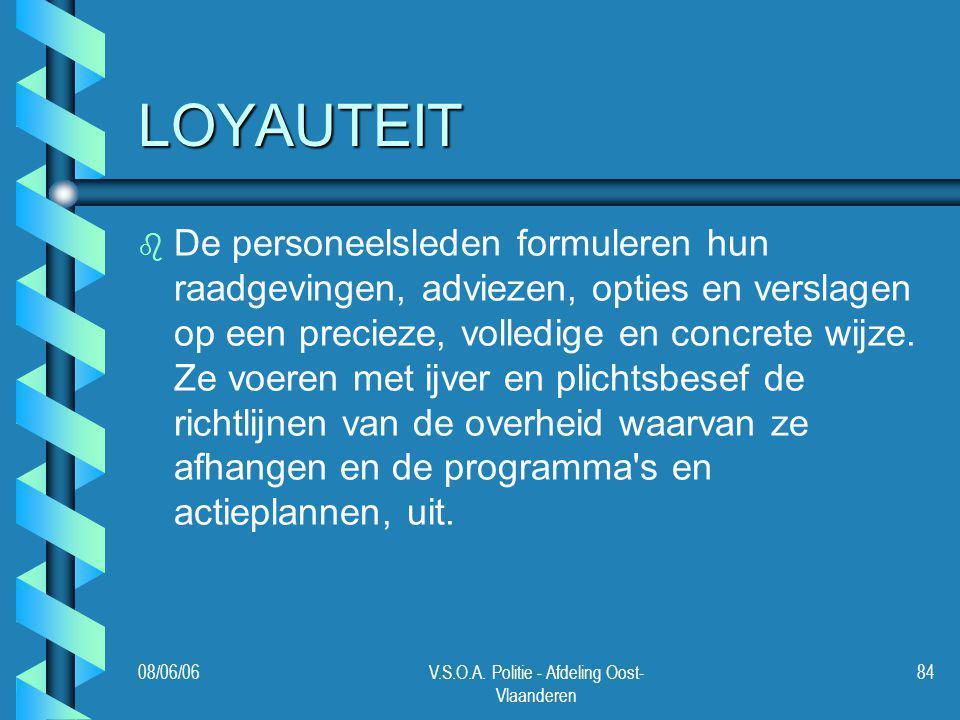 08/06/06V.S.O.A. Politie - Afdeling Oost- Vlaanderen 84 LOYAUTEIT b b De personeelsleden formuleren hun raadgevingen, adviezen, opties en verslagen op
