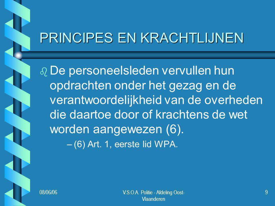 08/06/06V.S.O.A. Politie - Afdeling Oost- Vlaanderen 9 PRINCIPES EN KRACHTLIJNEN b b De personeelsleden vervullen hun opdrachten onder het gezag en de