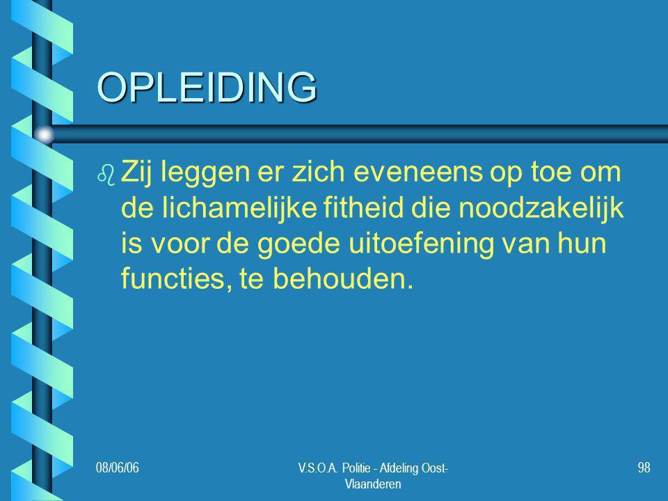 08/06/06V.S.O.A. Politie - Afdeling Oost- Vlaanderen 98 OPLEIDING b b Zij leggen er zich eveneens op toe om de lichamelijke fitheid die noodzakelijk i