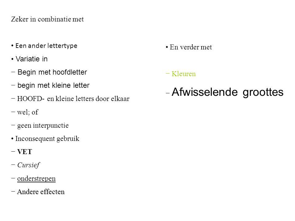 Zeker in combinatie met Een ander lettertype Variatie in − Begin met hoofdletter − begin met kleine letter − HOOFD- en kleine letters door elkaar − wel; of − geen interpunctie Inconsequent gebruik − VET − Cursief − onderstrepen Andere effecten − Andere effecten En verder met − Kleuren − Afwisselende groottes