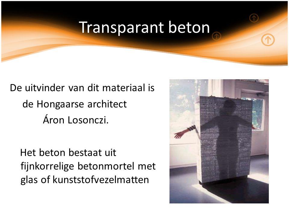 Transparant beton De uitvinder van dit materiaal is de Hongaarse architect Áron Losonczi. Het beton bestaat uit fijnkorrelige betonmortel met glas of