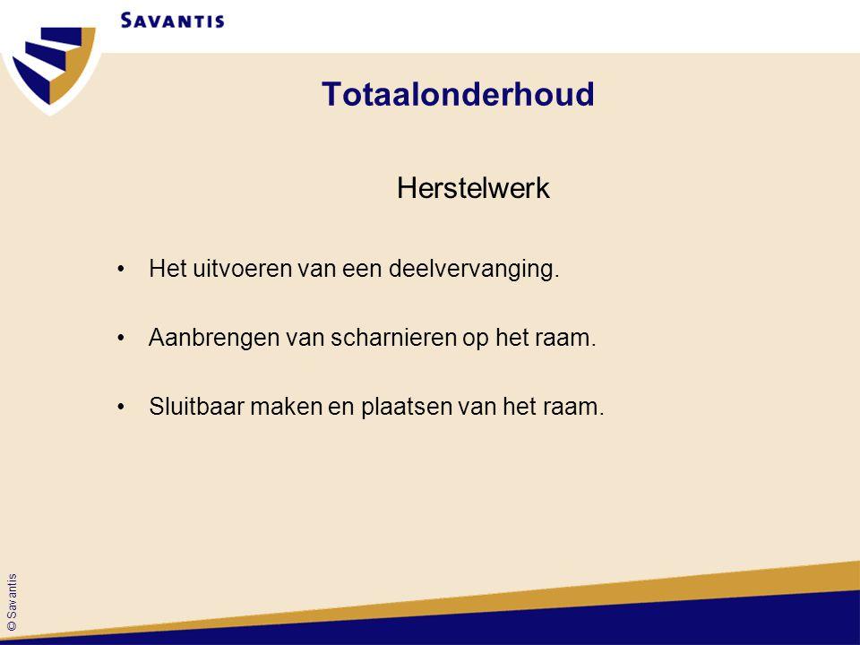 © Savantis Totaalonderhoud Herstelwerk Het uitvoeren van een deelvervanging. Aanbrengen van scharnieren op het raam. Sluitbaar maken en plaatsen van h