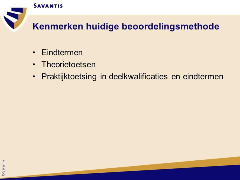 © Savantis Kenmerken huidige beoordelingsmethode Eindtermen Theorietoetsen Praktijktoetsing in deelkwalificaties en eindtermen