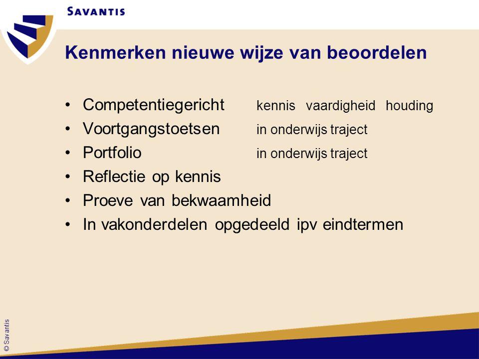 © Savantis Kenmerken nieuwe wijze van beoordelen Competentiegericht kennis vaardigheid houding Voortgangstoetsen in onderwijs traject Portfolio in ond