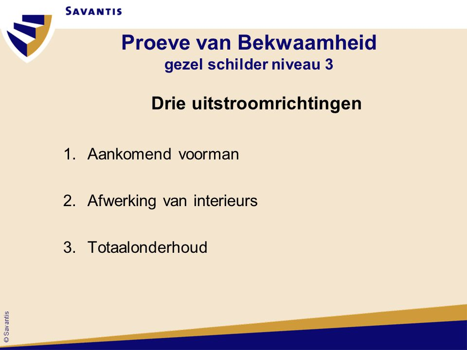 © Savantis Proeve van Bekwaamheid gezel schilder niveau 3 Drie uitstroomrichtingen 1.Aankomend voorman 2.Afwerking van interieurs 3.Totaalonderhoud