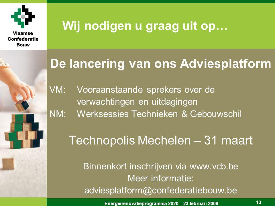 Energierenovatieprogramma 2020 – 23 februari 2009 13 Wij nodigen u graag uit op… De lancering van ons Adviesplatform VM: Vooraanstaande sprekers over de verwachtingen en uitdagingen NM: Werksessies Technieken & Gebouwschil Technopolis Mechelen – 31 maart Binnenkort inschrijven via www.vcb.be Meer informatie: adviesplatform@confederatiebouw.be