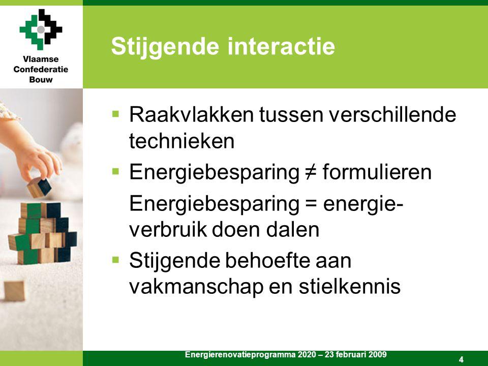Energierenovatieprogramma 2020 – 23 februari 2009 4 Stijgende interactie  Raakvlakken tussen verschillende technieken  Energiebesparing ≠ formulieren Energiebesparing = energie- verbruik doen dalen  Stijgende behoefte aan vakmanschap en stielkennis
