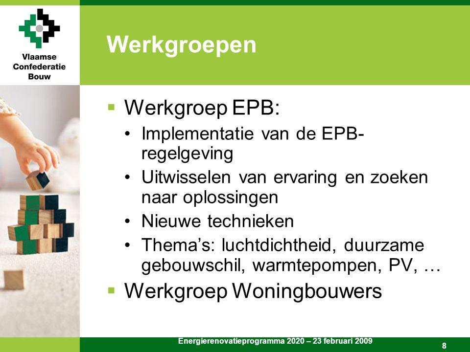 Energierenovatieprogramma 2020 – 23 februari 2009 8 Werkgroepen  Werkgroep EPB: Implementatie van de EPB- regelgeving Uitwisselen van ervaring en zoeken naar oplossingen Nieuwe technieken Thema's: luchtdichtheid, duurzame gebouwschil, warmtepompen, PV, …  Werkgroep Woningbouwers