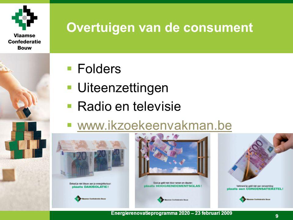 Energierenovatieprogramma 2020 – 23 februari 2009 9 Overtuigen van de consument  Folders  Uiteenzettingen  Radio en televisie  www.ikzoekeenvakman.be www.ikzoekeenvakman.be