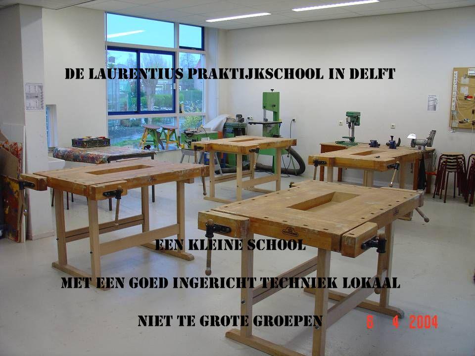 DE LAURENTIUS PRAKTIJKSCHOOL IN DELFT Een kleine school Met een goed ingericht techniek lokaal Niet te grote groepen