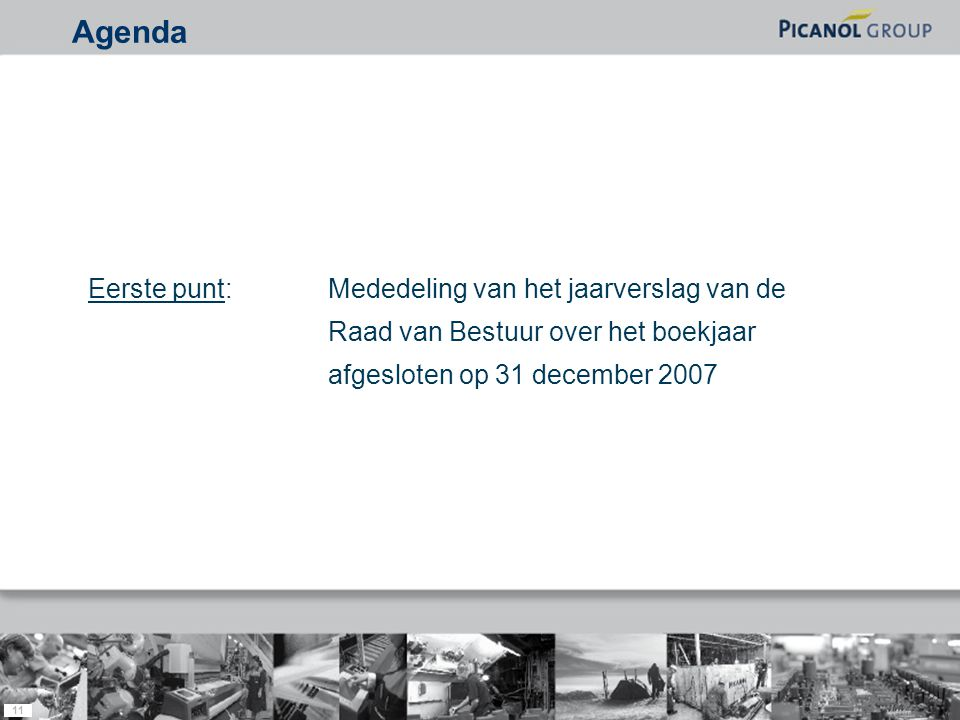 11 Eerste punt: Mededeling van het jaarverslag van de Raad van Bestuur over het boekjaar afgesloten op 31 december 2007 Agenda