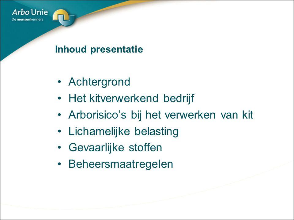 Inhoud presentatie Achtergrond Het kitverwerkend bedrijf Arborisico's bij het verwerken van kit Lichamelijke belasting Gevaarlijke stoffen Beheersmaat