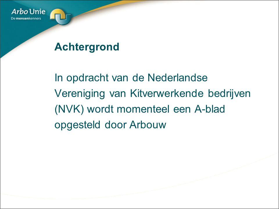 Achtergrond In opdracht van de Nederlandse Vereniging van Kitverwerkende bedrijven (NVK) wordt momenteel een A-blad opgesteld door Arbouw