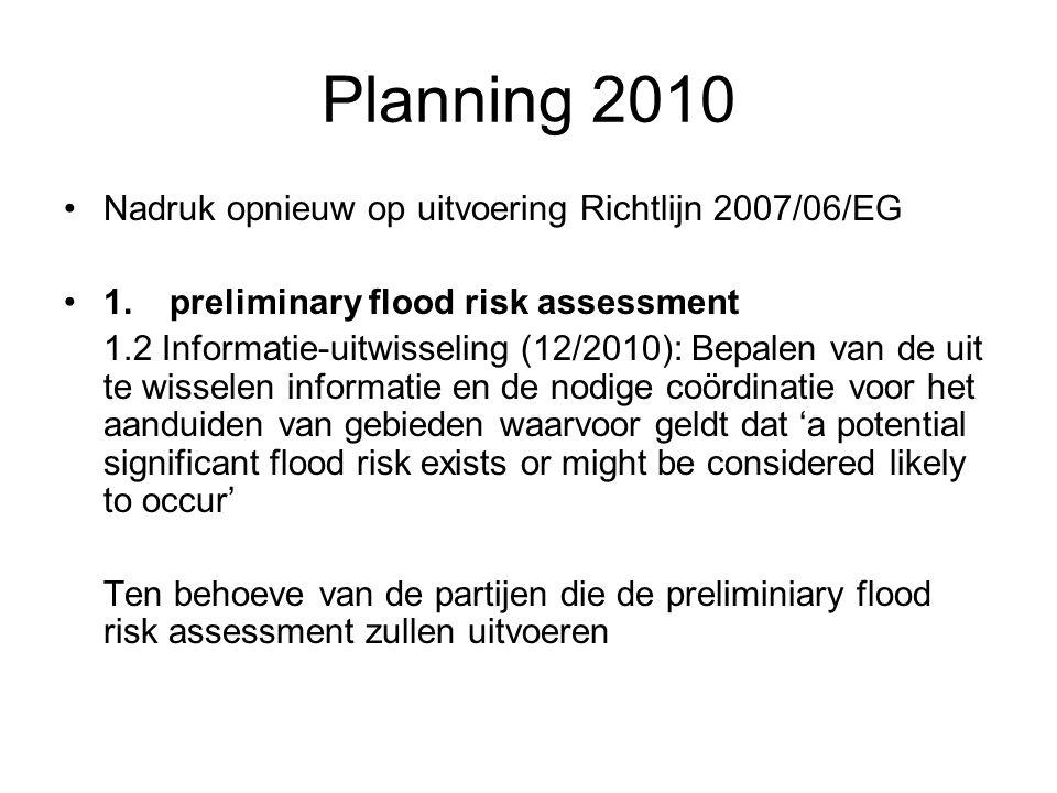 Planning 2010 (vervolg) 2.flood hazard maps and flood risk maps 2.2 Vaststellen gezamenlijke specificaties (12/2009): Vaststellen van de gezamenlijke specificaties die gebruikt worden door de verschillende lidstaten binnen de ISC voor de opmaak van flood hazard maps en flood risk maps (op basis van de informatie bekomen in 2.1).