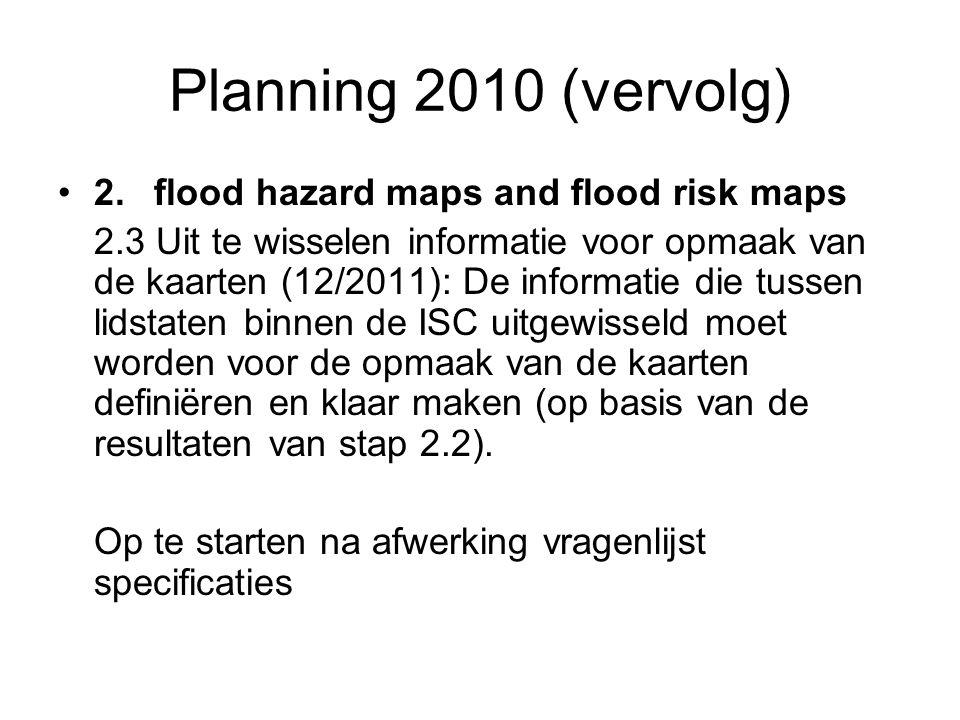 Planning 2010 (vervolg) 2.flood hazard maps and flood risk maps 2.3 Uit te wisselen informatie voor opmaak van de kaarten (12/2011): De informatie die tussen lidstaten binnen de ISC uitgewisseld moet worden voor de opmaak van de kaarten definiëren en klaar maken (op basis van de resultaten van stap 2.2).