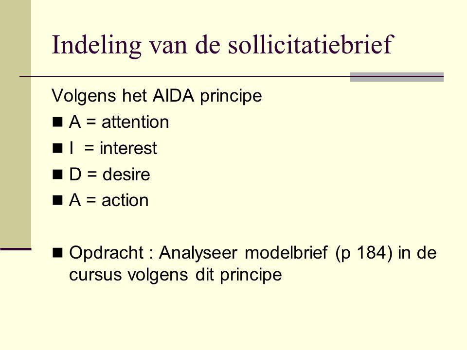 Indeling van de sollicitatiebrief Volgens het AIDA principe A = attention I = interest D = desire A = action Opdracht : Analyseer modelbrief (p 184) i