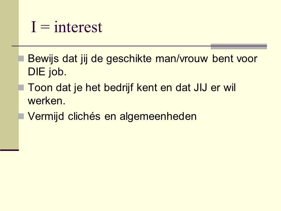 I = interest Bewijs dat jij de geschikte man/vrouw bent voor DIE job. Toon dat je het bedrijf kent en dat JIJ er wil werken. Vermijd clichés en algeme