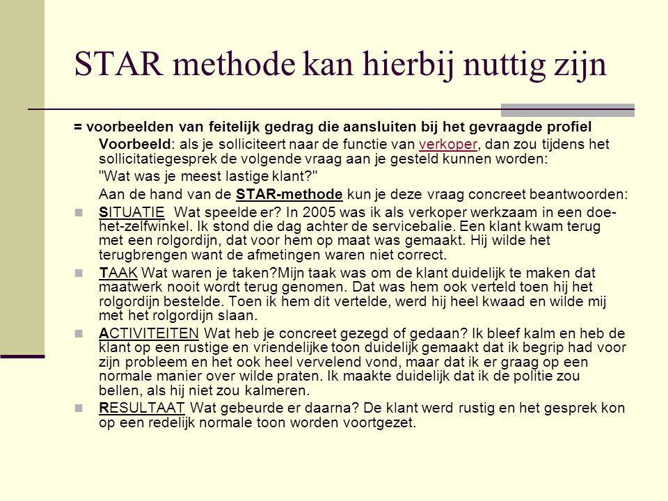 STAR methode kan hierbij nuttig zijn = voorbeelden van feitelijk gedrag die aansluiten bij het gevraagde profiel Voorbeeld: als je solliciteert naar d