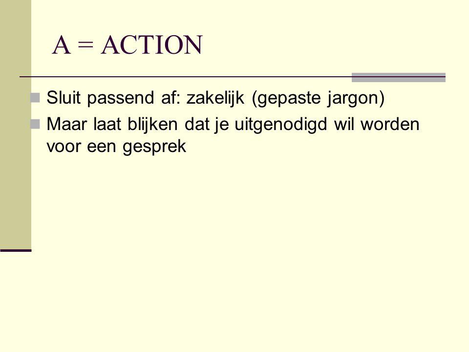 A = ACTION Sluit passend af: zakelijk (gepaste jargon) Maar laat blijken dat je uitgenodigd wil worden voor een gesprek
