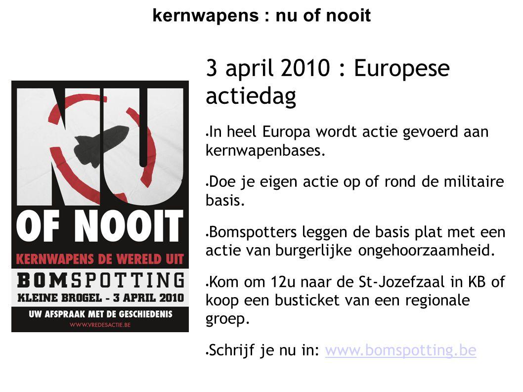 kernwapens : nu of nooit 3 april 2010 : Europese actiedag  In heel Europa wordt actie gevoerd aan kernwapenbases.  Doe je eigen actie op of rond de