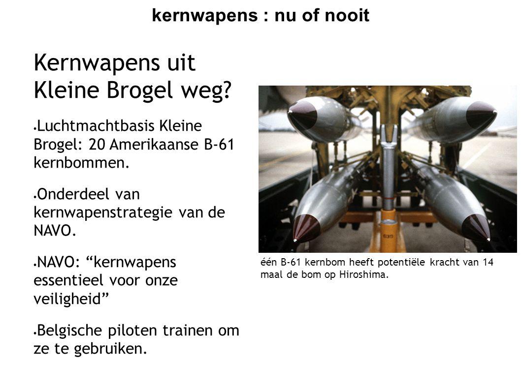 kernwapens : nu of nooit Kernwapens uit Kleine Brogel weg?  Luchtmachtbasis Kleine Brogel: 20 Amerikaanse B-61 kernbommen.  Onderdeel van kernwapens