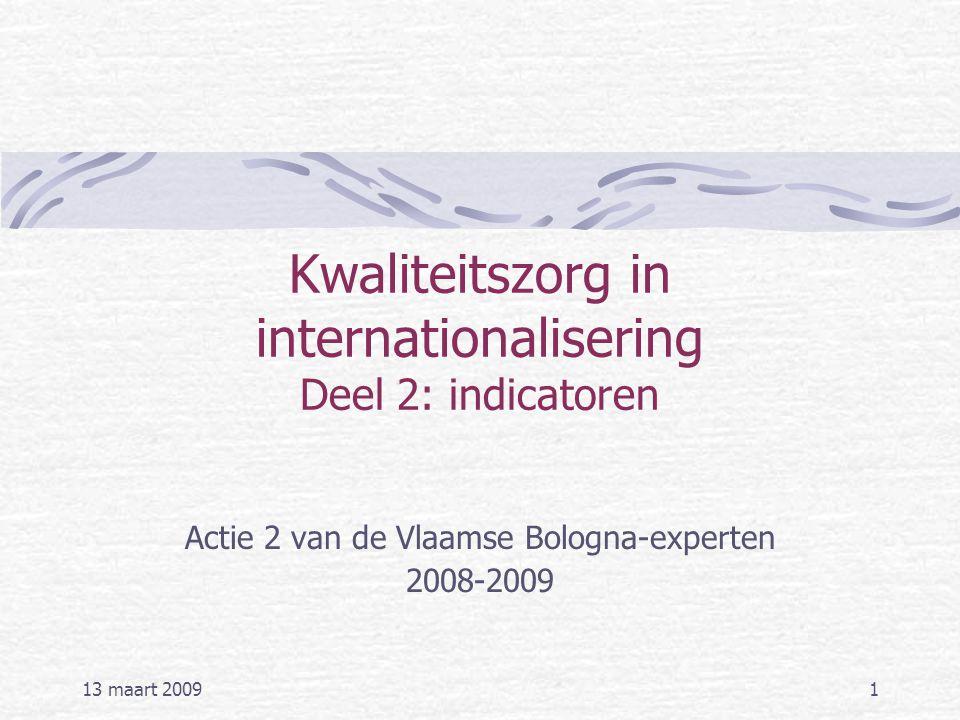 13 maart 20091 Kwaliteitszorg in internationalisering Deel 2: indicatoren Actie 2 van de Vlaamse Bologna-experten 2008-2009