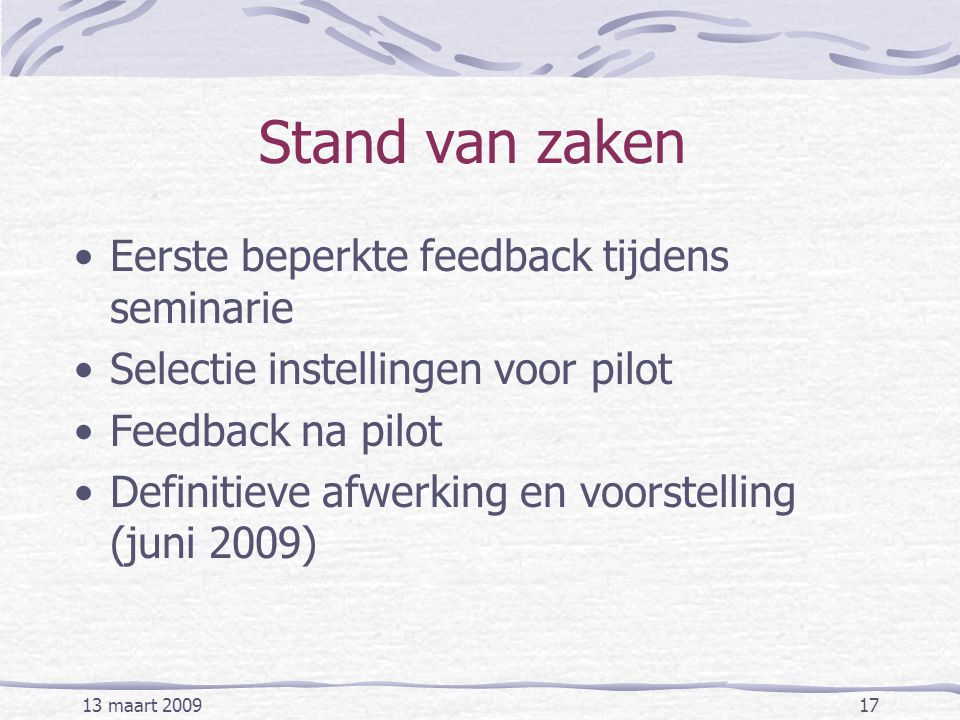 13 maart 200917 Stand van zaken Eerste beperkte feedback tijdens seminarie Selectie instellingen voor pilot Feedback na pilot Definitieve afwerking en voorstelling (juni 2009)