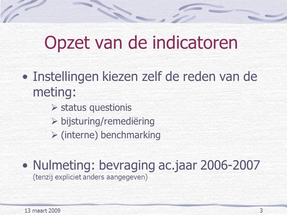 13 maart 20093 Opzet van de indicatoren Instellingen kiezen zelf de reden van de meting:  status questionis  bijsturing/remediëring  (interne) benchmarking Nulmeting: bevraging ac.jaar 2006-2007 (tenzij expliciet anders aangegeven)