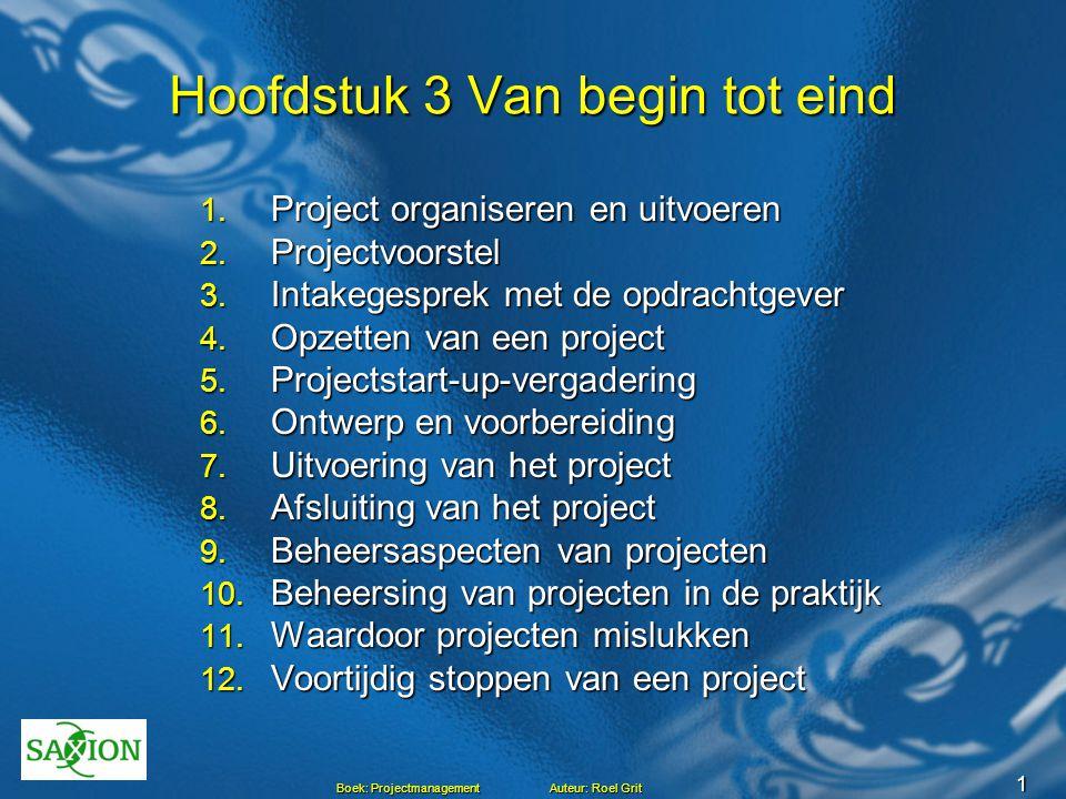 1 Boek: Projectmanagement Auteur: Roel Grit Hoofdstuk 3 Van begin tot eind 1. Project organiseren en uitvoeren 2. Projectvoorstel 3. Intakegesprek met