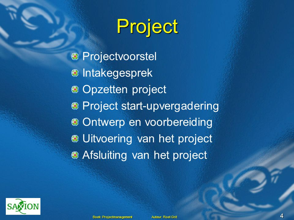 4 Boek: Projectmanagement Auteur: Roel Grit Project Projectvoorstel Intakegesprek Opzetten project Project start-upvergadering Ontwerp en voorbereidin