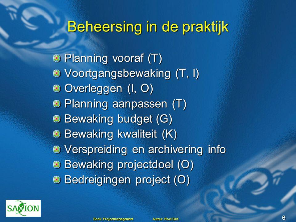 6 Boek: Projectmanagement Auteur: Roel Grit Beheersing in de praktijk Planning vooraf (T) Voortgangsbewaking (T, I) Overleggen (I, O) Planning aanpass