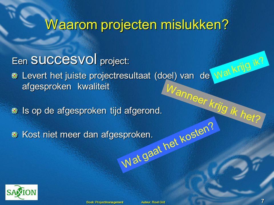 7 Boek: Projectmanagement Auteur: Roel Grit Waarom projecten mislukken? Een succesvol project: Levert het juiste projectresultaat (doel) van de afgesp