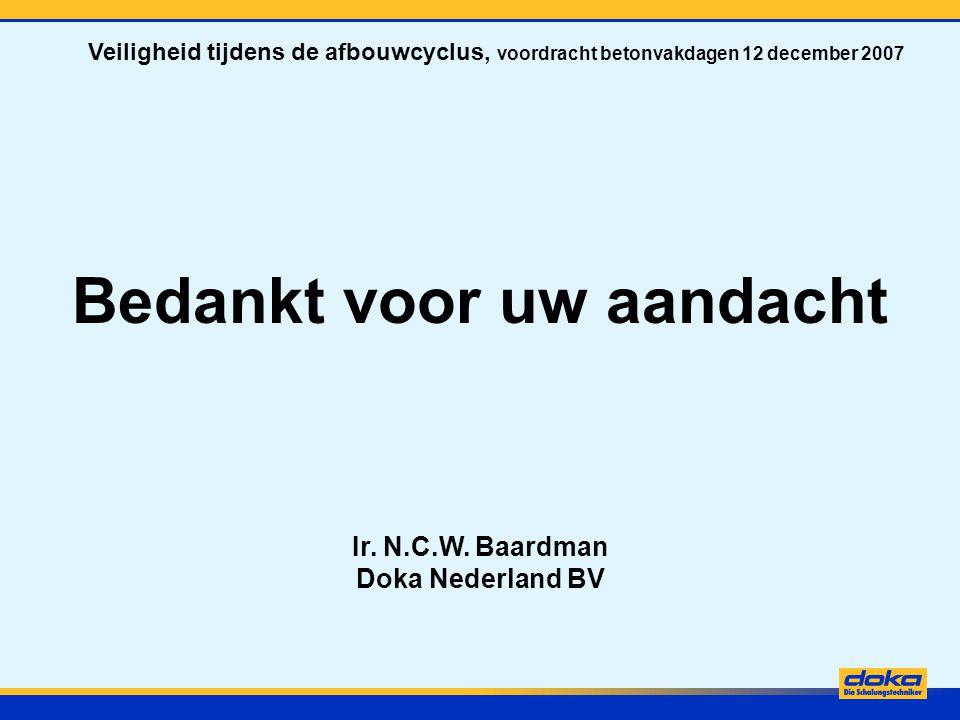 Bedankt voor uw aandacht Ir. N.C.W. Baardman Doka Nederland BV Veiligheid tijdens de afbouwcyclus, voordracht betonvakdagen 12 december 2007