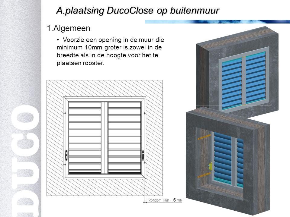 2 1.Algemeen A.plaatsing DucoClose op buitenmuur Voorzie een opening in de muur die minimum 10mm groter is zowel in de breedte als in de hoogte voor het te plaatsen rooster.