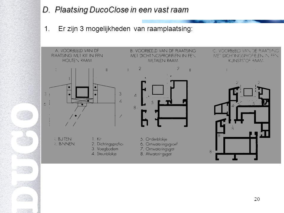 20 1.Er zijn 3 mogelijkheden van raamplaatsing: D. Plaatsing DucoClose in een vast raam