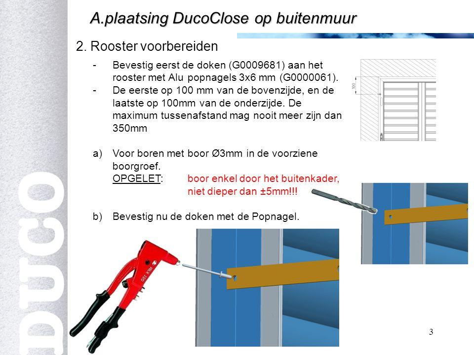 3 2. Rooster voorbereiden A.plaatsing DucoClose op buitenmuur -Bevestig eerst de doken (G0009681) aan het rooster met Alu popnagels 3x6 mm (G0000061).