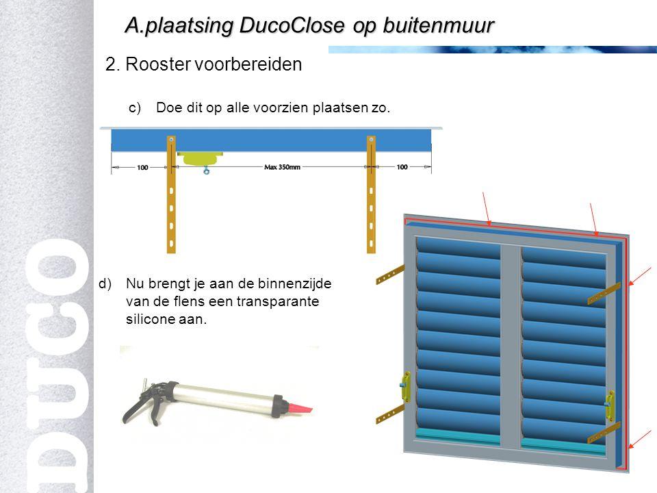 4 2. Rooster voorbereiden A.plaatsing DucoClose op buitenmuur c)Doe dit op alle voorzien plaatsen zo. d)Nu brengt je aan de binnenzijde van de flens e
