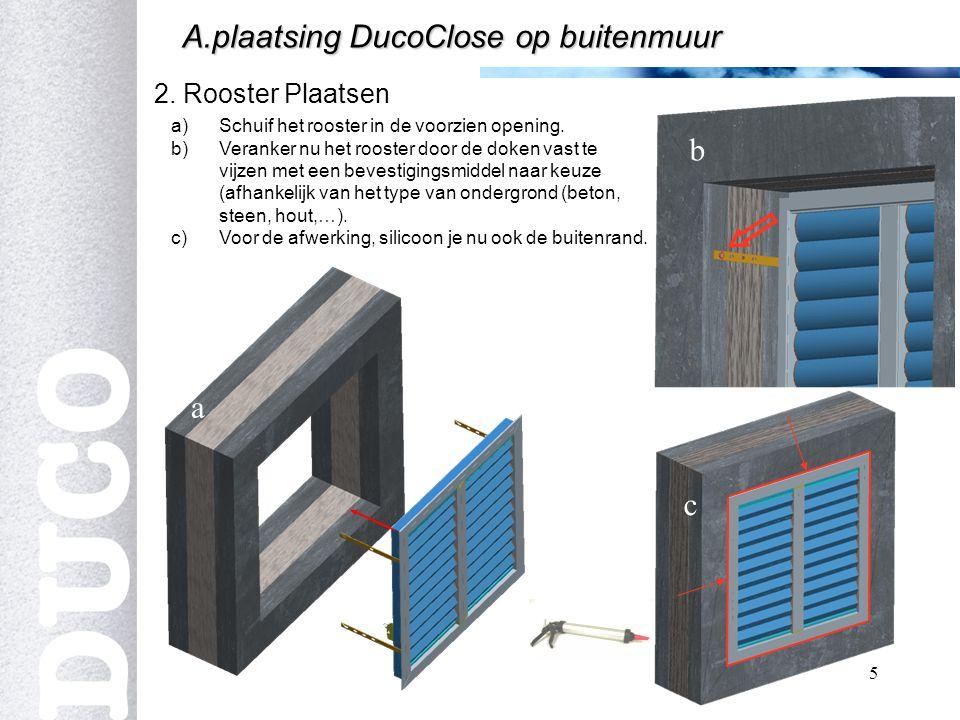 5 2. Rooster Plaatsen A.plaatsing DucoClose op buitenmuur a)Schuif het rooster in de voorzien opening. b)Veranker nu het rooster door de doken vast te