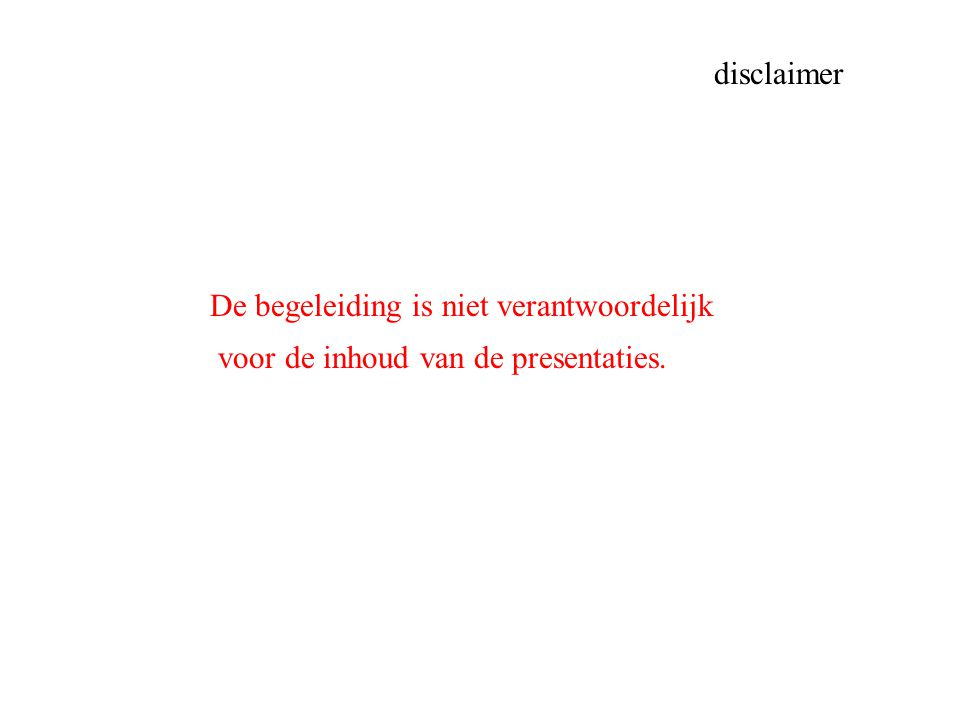 De begeleiding is niet verantwoordelijk voor de inhoud van de presentaties. disclaimer