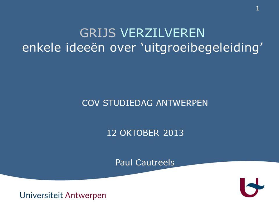 1 GRIJS VERZILVEREN enkele ideeën over 'uitgroeibegeleiding' COV STUDIEDAG ANTWERPEN 12 OKTOBER 2013 Paul Cautreels
