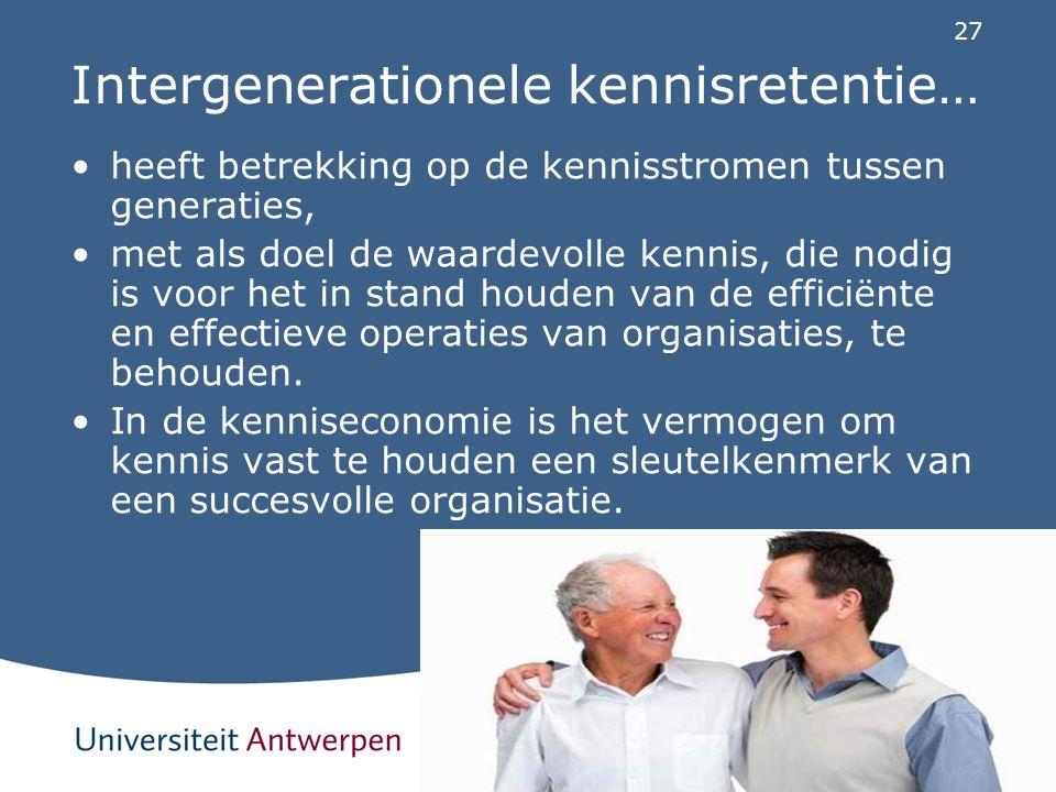 27 Intergenerationele kennisretentie… heeft betrekking op de kennisstromen tussen generaties, met als doel de waardevolle kennis, die nodig is voor he