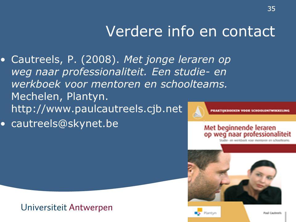 35 Verdere info en contact Cautreels, P. (2008). Met jonge leraren op weg naar professionaliteit. Een studie- en werkboek voor mentoren en schoolteams