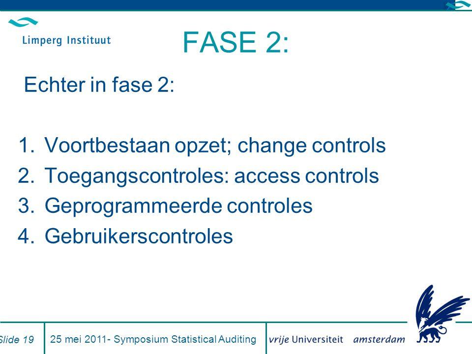 FASE 2: Echter in fase 2: 1.Voortbestaan opzet; change controls 2.Toegangscontroles: access controls 3.Geprogrammeerde controles 4.Gebruikerscontroles 25 mei 2011- Symposium Statistical Auditing Slide 19