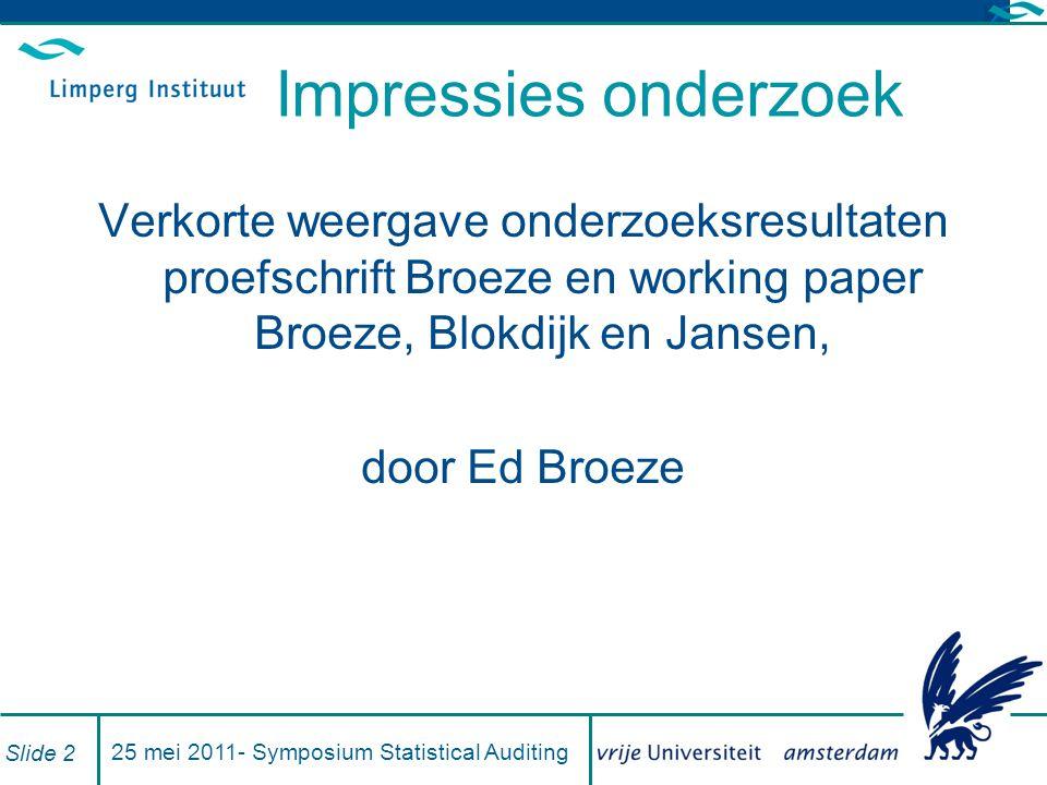 Impressies onderzoek Verkorte weergave onderzoeksresultaten proefschrift Broeze en working paper Broeze, Blokdijk en Jansen, door Ed Broeze 25 mei 2011- Symposium Statistical Auditing Slide 2
