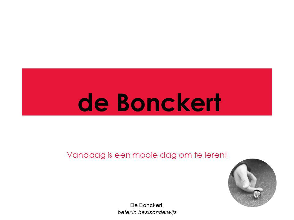 De Bonckert, beter in basisonderwijs de Bonckert Vandaag is een mooie dag om te leren!