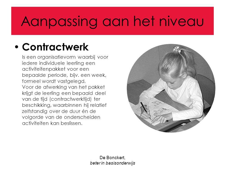 De Bonckert, beter in basisonderwijs Aanpassing aan het niveau Contractwerk Is een organisatievorm waarbij voor iedere individuele leerling een activi