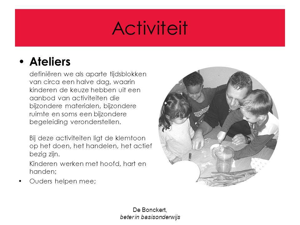 De Bonckert, beter in basisonderwijs Activiteit Ateliers definiëren we als aparte tijdsblokken van circa een halve dag, waarin kinderen de keuze hebbe