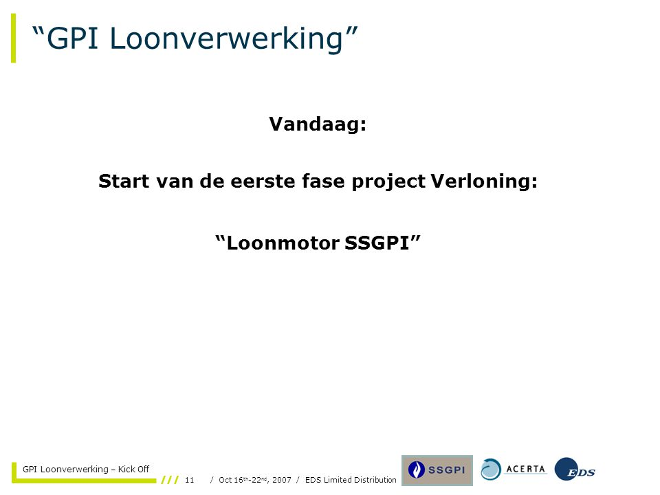 11/ Oct 16 th -22 nd, 2007 / EDS Limited Distribution GPI Loonverwerking – Kick Off GPI Loonverwerking Vandaag: Start van de eerste fase project Verloning: Loonmotor SSGPI